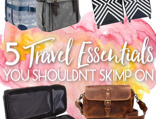 5 Travel Essentials You Shouldn't Skimp On